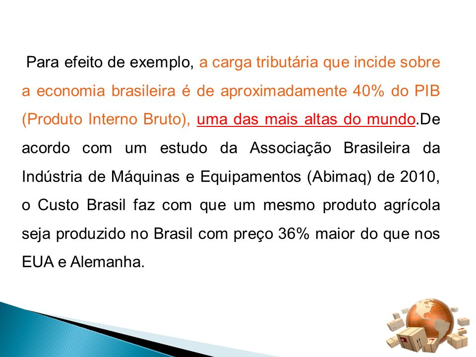 Para efeito de exemplo, a carga tributária que incide sobre a economia brasileira é de aproximadamente 40% do PIB (Produto Interno Bruto), uma das mai
