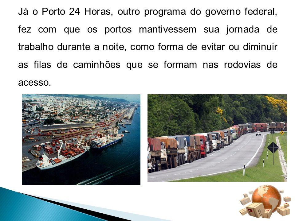 Já o Porto 24 Horas, outro programa do governo federal, fez com que os portos mantivessem sua jornada de trabalho durante a noite, como forma de evita