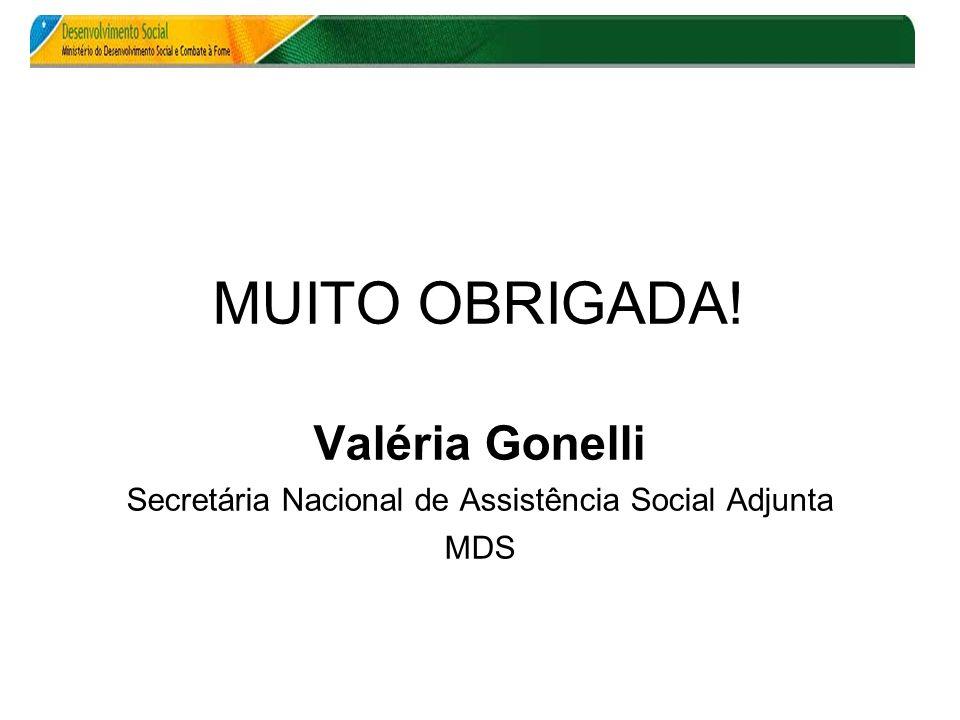 MUITO OBRIGADA! Valéria Gonelli Secretária Nacional de Assistência Social Adjunta MDS