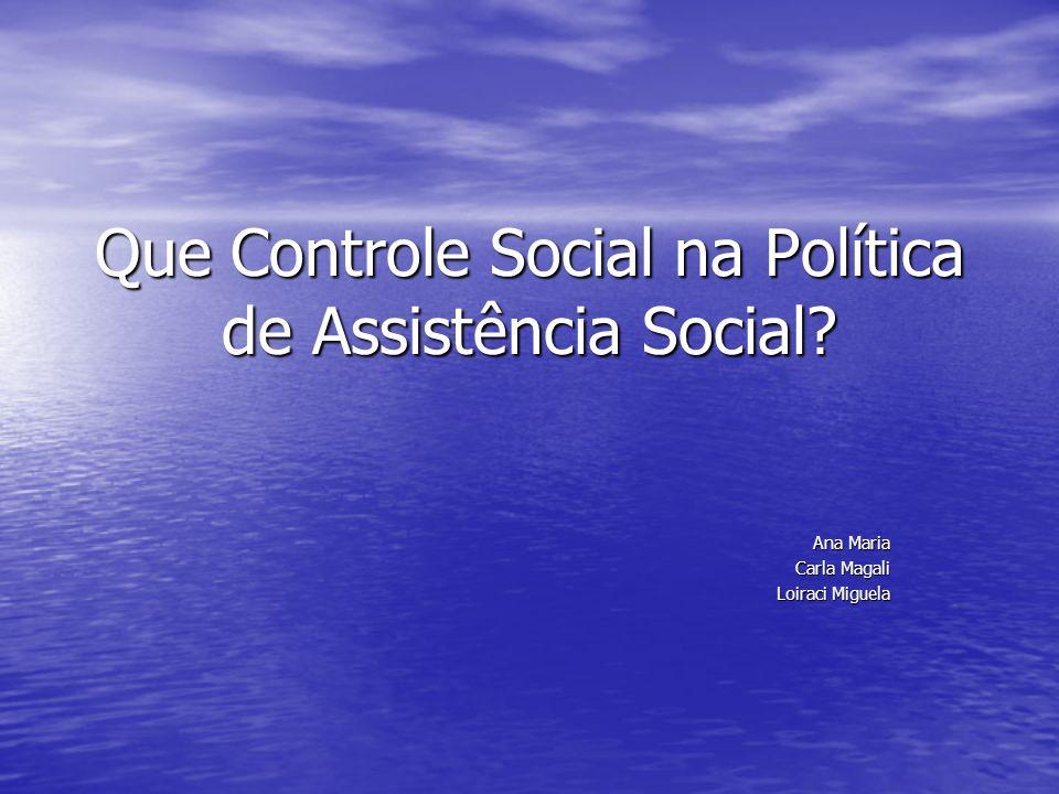 Que Controle Social na Política de Assistência Social? Ana Maria Carla Magali Loiraci Miguela