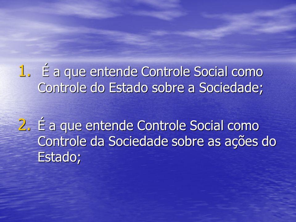 1.É a que entende Controle Social como Controle do Estado sobre a Sociedade; 2.