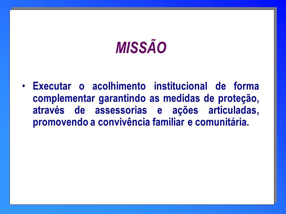 MISSÃO Executar o acolhimento institucional de forma complementar garantindo as medidas de proteção, através de assessorias e ações articuladas, promo
