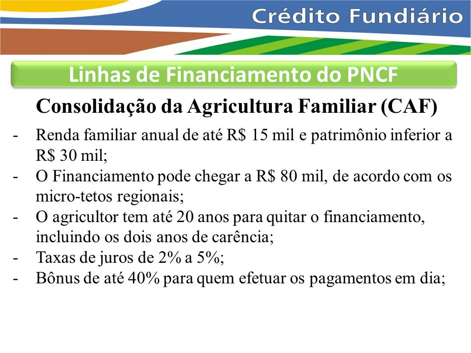 Linhas de Financiamento do PNCF Nossa Primeira Terra -Voltado para jovens rurais de 18 a 28 anos; -Prevê recursos para aplicação em SIC de até R$ 1 mil por participante de grupo organizado em associação de jovens;