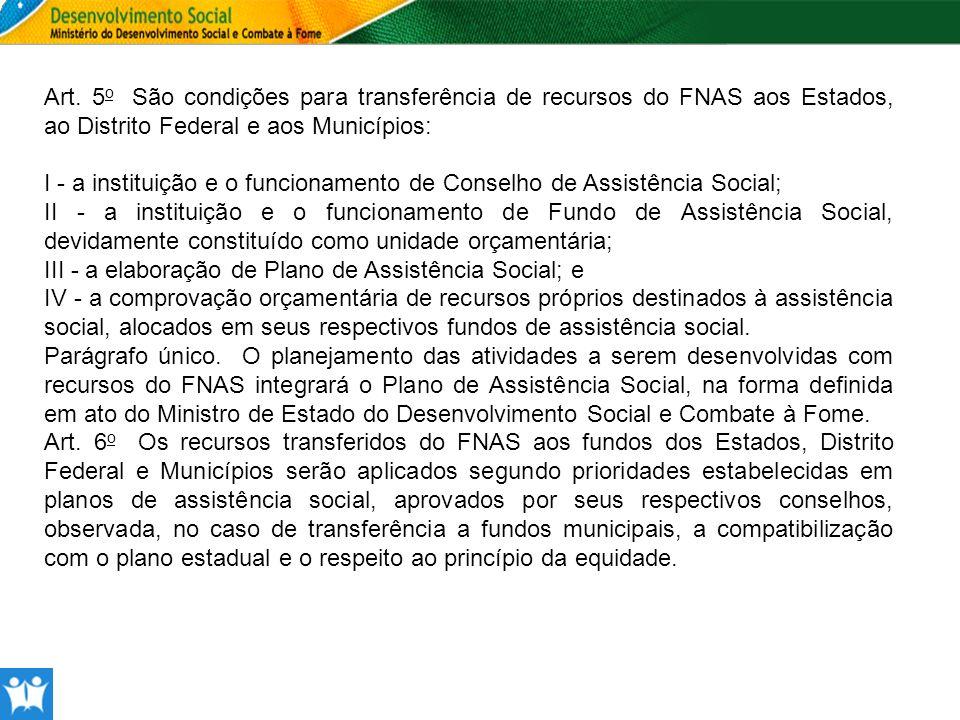 Art. 5 o São condições para transferência de recursos do FNAS aos Estados, ao Distrito Federal e aos Municípios: I - a instituição e o funcionamento d