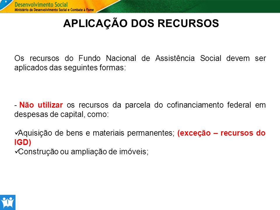 APLICAÇÃO DOS RECURSOS Os recursos do Fundo Nacional de Assistência Social devem ser aplicados das seguintes formas: - Não utilizar os recursos da par