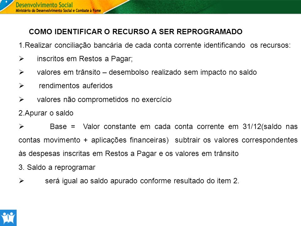 COMO IDENTIFICAR O RECURSO A SER REPROGRAMADO 1.Realizar conciliação bancária de cada conta corrente identificando os recursos: inscritos em Restos a