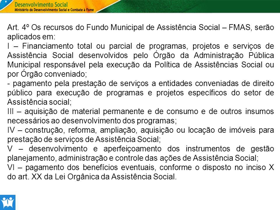 Art. 4º Os recursos do Fundo Municipal de Assistência Social – FMAS, serão aplicados em: I – Financiamento total ou parcial de programas, projetos e s