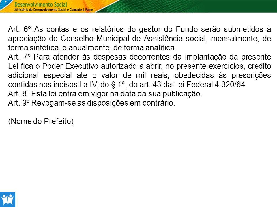 Art. 6º As contas e os relatórios do gestor do Fundo serão submetidos à apreciação do Conselho Municipal de Assistência social, mensalmente, de forma