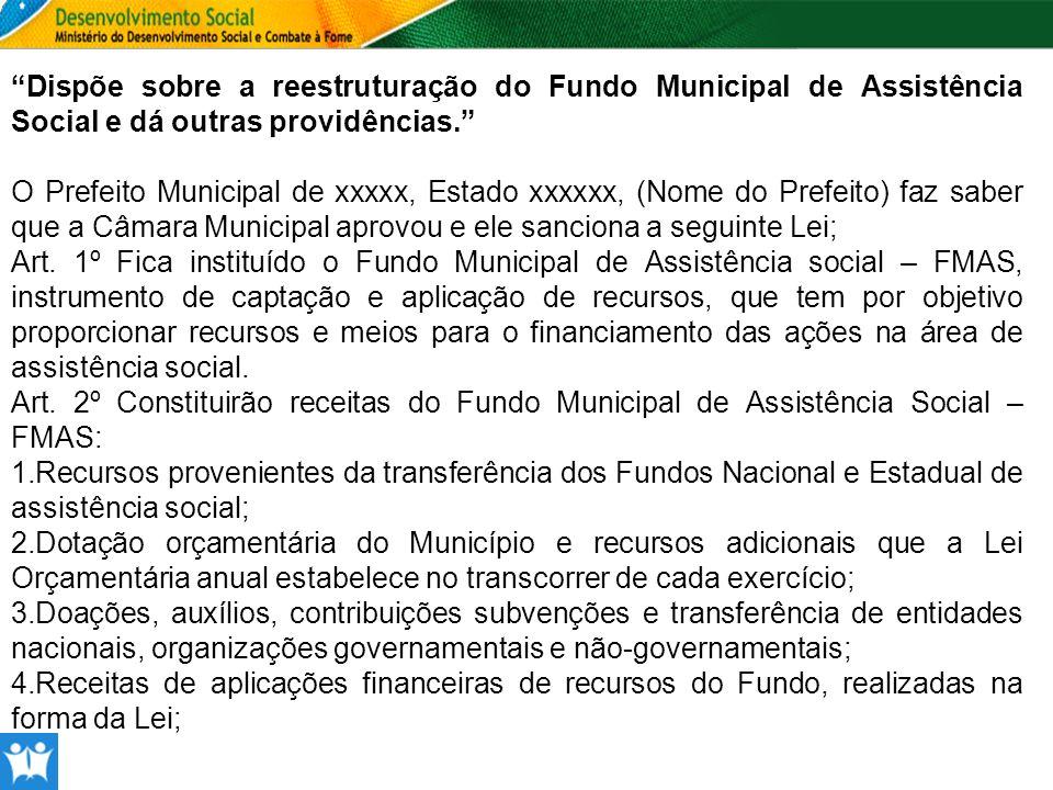 Dispõe sobre a reestruturação do Fundo Municipal de Assistência Social e dá outras providências. O Prefeito Municipal de xxxxx, Estado xxxxxx, (Nome d