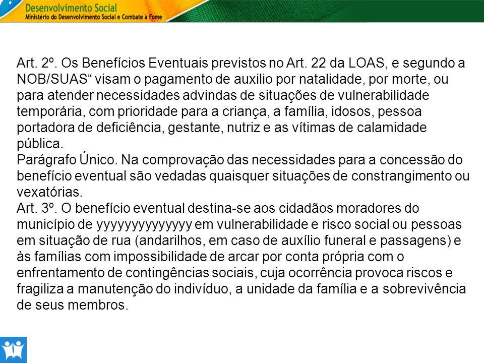Art. 2º. Os Benefícios Eventuais previstos no Art. 22 da LOAS, e segundo a NOB/SUAS visam o pagamento de auxilio por natalidade, por morte, ou para at