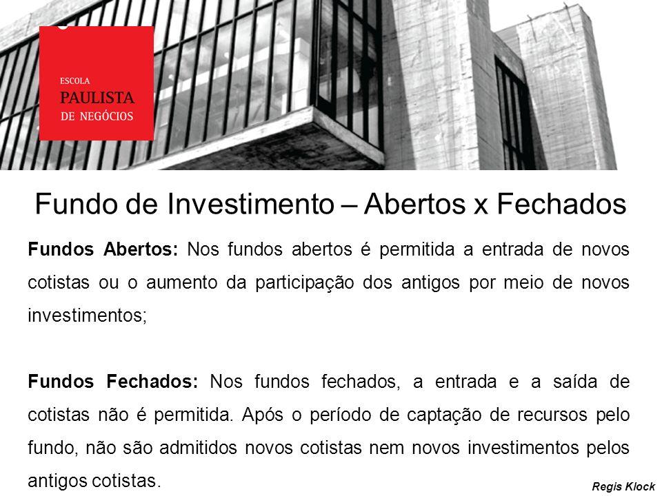 Fundo de Investimento – Abertos x Fechados Regis Klock Fundos Abertos: Nos fundos abertos é permitida a entrada de novos cotistas ou o aumento da part
