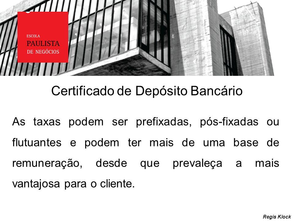 Certificado de Depósito Bancário Regis Klock As taxas podem ser prefixadas, pós-fixadas ou flutuantes e podem ter mais de uma base de remuneração, des