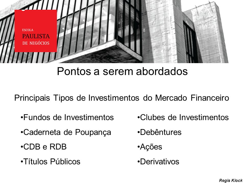 Pontos a serem abordados Regis Klock Principais Tipos de Investimentos do Mercado Financeiro Fundos de Investimentos Caderneta de Poupança CDB e RDB T