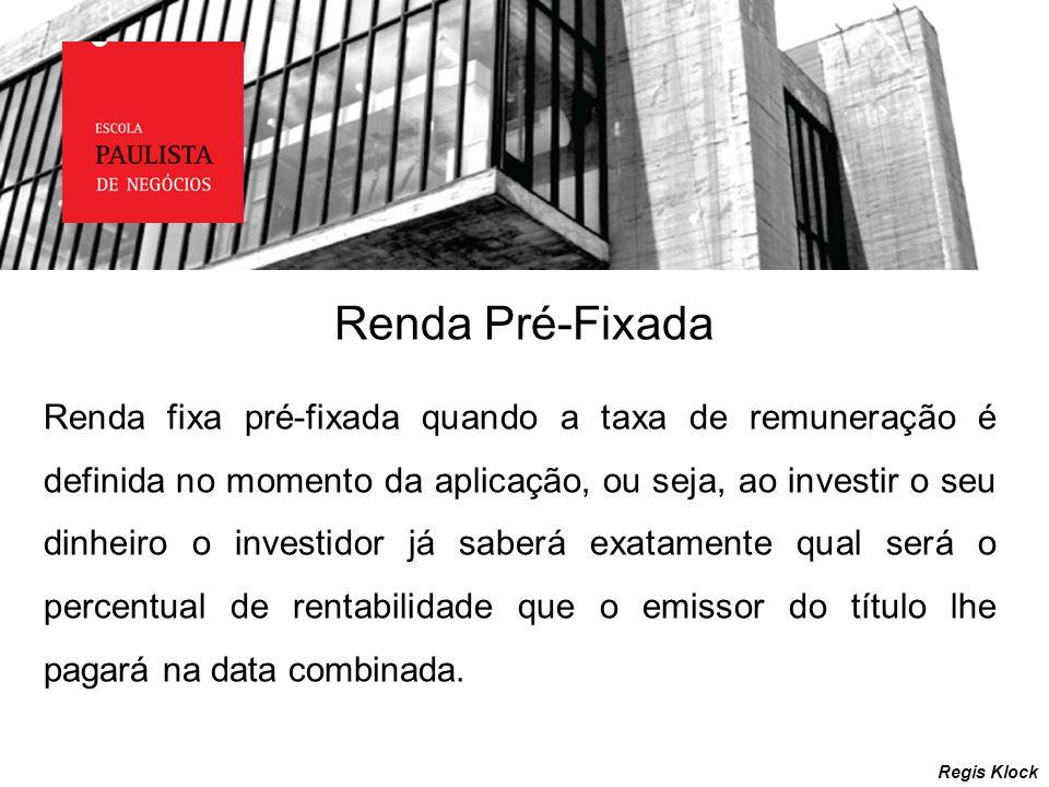 Renda Pré-Fixada Regis Klock Renda fixa pré-fixada quando a taxa de remuneração é definida no momento da aplicação, ou seja, ao investir o seu dinheir