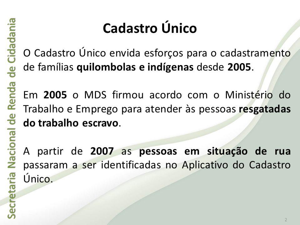 2 Cadastro Único O Cadastro Único envida esforços para o cadastramento de famílias quilombolas e indígenas desde 2005. Em 2005 o MDS firmou acordo com