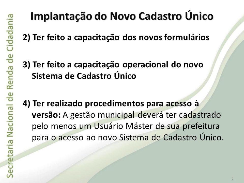Implantação do Novo Cadastro Único 2) Ter feito a capacitação dos novos formulários 3) Ter feito a capacitação operacional do novo Sistema de Cadastro