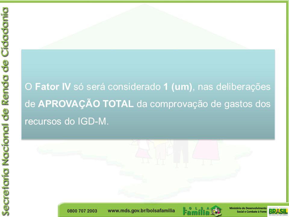 O Fator IV só será considerado 1 (um), nas deliberações de APROVAÇÃO TOTAL da comprovação de gastos dos recursos do IGD-M.
