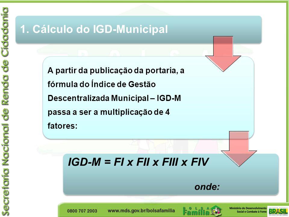 1. Cálculo do IGD-Municipal A partir da publicação da portaria, a fórmula do Índice de Gestão Descentralizada Municipal – IGD-M passa a ser a multipli