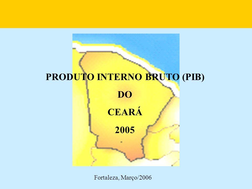 PRODUTO INTERNO BRUTO (PIB) DO CEARÁ 2005 Fortaleza, Março/2006