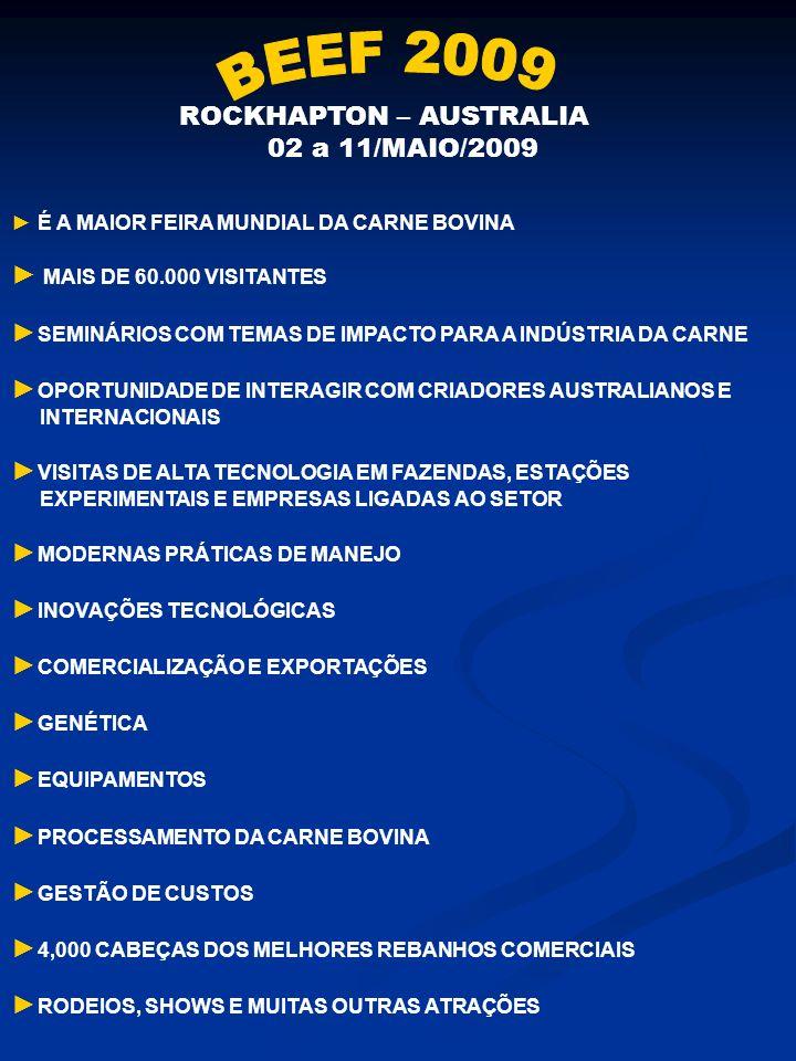 ROCKHAPTON – AUSTRALIA 02 a 11/MAIO/2009 É A MAIOR FEIRA MUNDIAL DA CARNE BOVINA MAIS DE 60.000 VISITANTES SEMINÁRIOS COM TEMAS DE IMPACTO PARA A INDÚSTRIA DA CARNE OPORTUNIDADE DE INTERAGIR COM CRIADORES AUSTRALIANOS E INTERNACIONAIS VISITAS DE ALTA TECNOLOGIA EM FAZENDAS, ESTAÇÕES EXPERIMENTAIS E EMPRESAS LIGADAS AO SETOR MODERNAS PRÁTICAS DE MANEJO INOVAÇÕES TECNOLÓGICAS COMERCIALIZAÇÃO E EXPORTAÇÕES GENÉTICA EQUIPAMENTOS PROCESSAMENTO DA CARNE BOVINA GESTÃO DE CUSTOS 4,000 CABEÇAS DOS MELHORES REBANHOS COMERCIAIS RODEIOS, SHOWS E MUITAS OUTRAS ATRAÇÕES