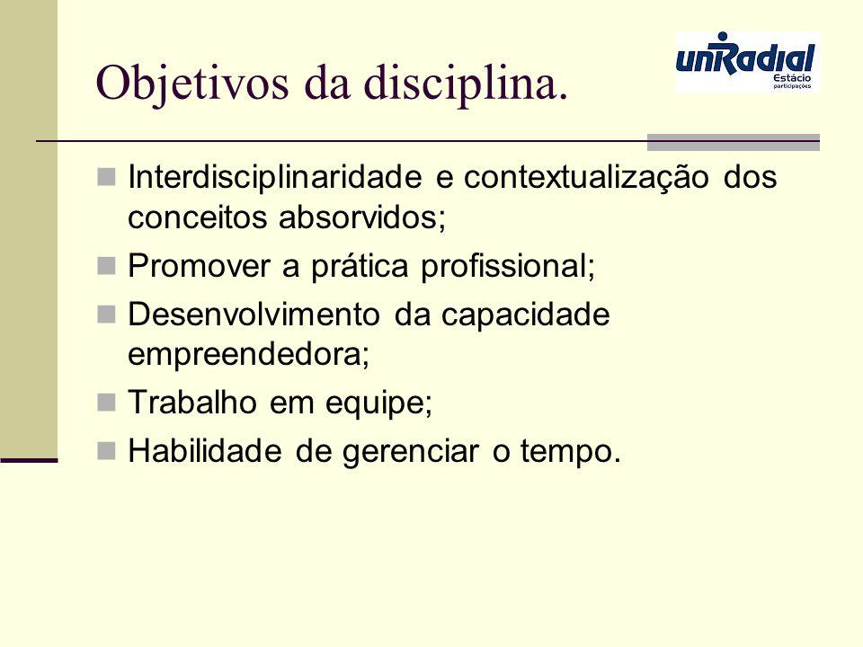 Objetivos da disciplina. Interdisciplinaridade e contextualização dos conceitos absorvidos; Promover a prática profissional; Desenvolvimento da capaci