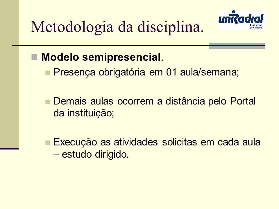 Metodologia da disciplina. Modelo semipresencial. Presença obrigatória em 01 aula/semana; Demais aulas ocorrem a distância pelo Portal da instituição;