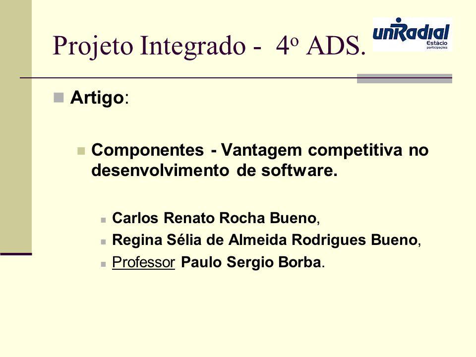 Projeto Integrado - 4 o ADS. Artigo: Componentes - Vantagem competitiva no desenvolvimento de software. Carlos Renato Rocha Bueno, Regina Sélia de Alm