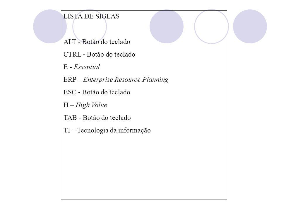 LISTA DE SIGLAS ALT - Botão do teclado CTRL - Botão do teclado E - Essential ERP – Enterprise Resource Planning ESC - Botão do teclado H – High Value