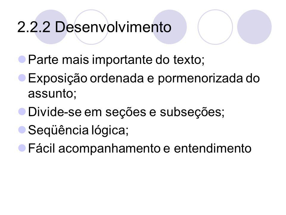 2.2.2 Desenvolvimento Parte mais importante do texto; Exposição ordenada e pormenorizada do assunto; Divide-se em seções e subseções; Seqüência lógica