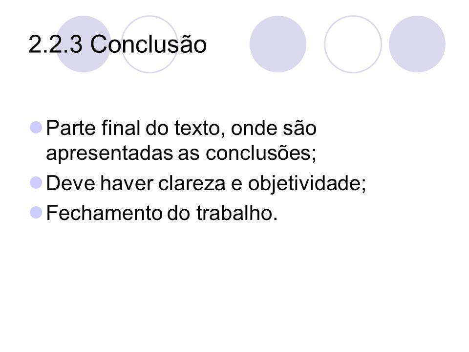 2.2.3 Conclusão Parte final do texto, onde são apresentadas as conclusões; Deve haver clareza e objetividade; Fechamento do trabalho.