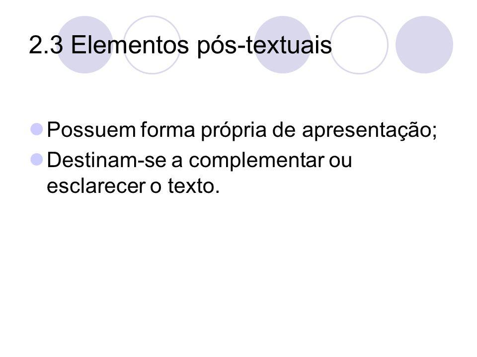 2.3 Elementos pós-textuais Possuem forma própria de apresentação; Destinam-se a complementar ou esclarecer o texto.