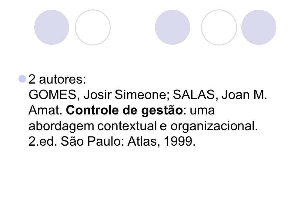 2 autores: GOMES, Josir Simeone; SALAS, Joan M. Amat. Controle de gestão: uma abordagem contextual e organizacional. 2.ed. São Paulo: Atlas, 1999.