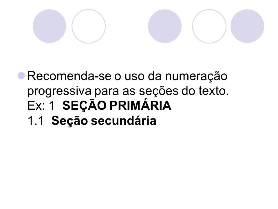 Recomenda-se o uso da numeração progressiva para as seções do texto. Ex: 1 SEÇÃO PRIMÁRIA 1.1 Seção secundária