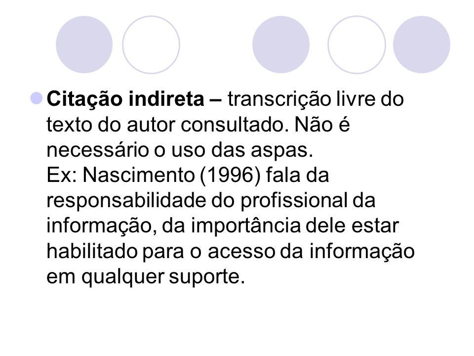 Citação indireta – transcrição livre do texto do autor consultado. Não é necessário o uso das aspas. Ex: Nascimento (1996) fala da responsabilidade do