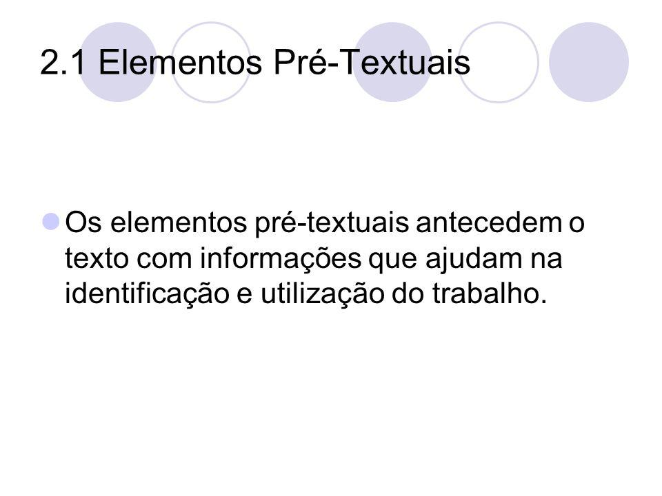 2.1 Elementos Pré-Textuais Os elementos pré-textuais antecedem o texto com informações que ajudam na identificação e utilização do trabalho.