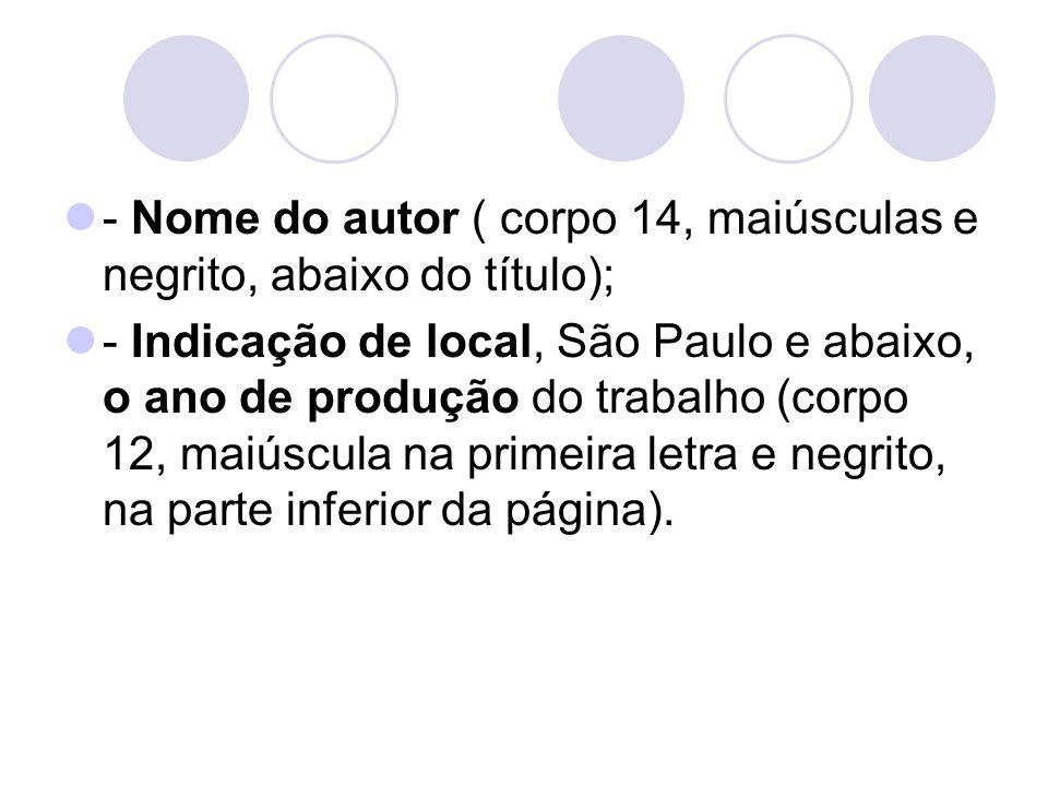 - Nome do autor ( corpo 14, maiúsculas e negrito, abaixo do título); - Indicação de local, São Paulo e abaixo, o ano de produção do trabalho (corpo 12