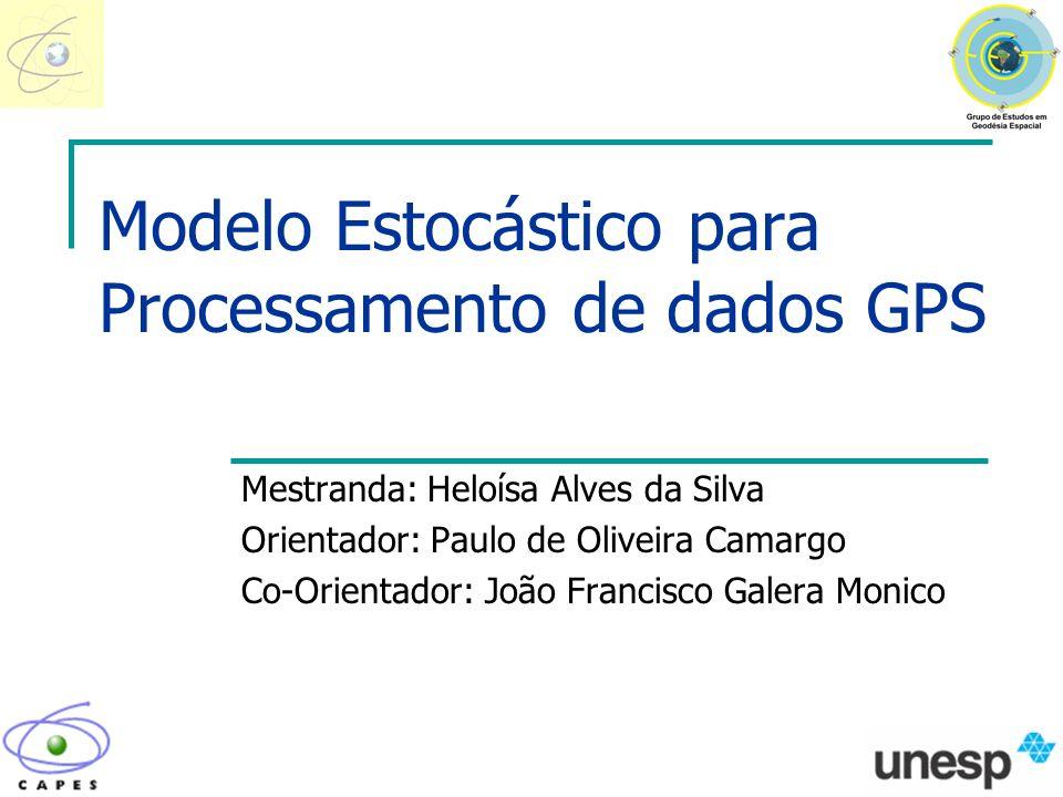 Modelo Estocástico para Processamento de dados GPS Mestranda: Heloísa Alves da Silva Orientador: Paulo de Oliveira Camargo Co-Orientador: João Francis