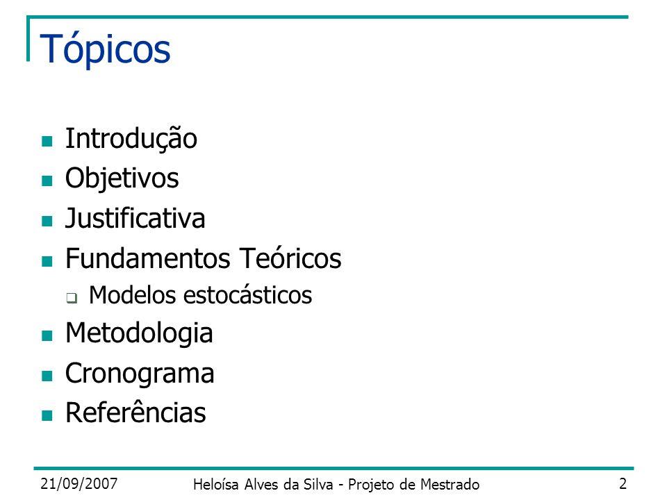 21/09/2007 Heloísa Alves da Silva - Projeto de Mestrado 2 Tópicos Introdução Objetivos Justificativa Fundamentos Teóricos Modelos estocásticos Metodol