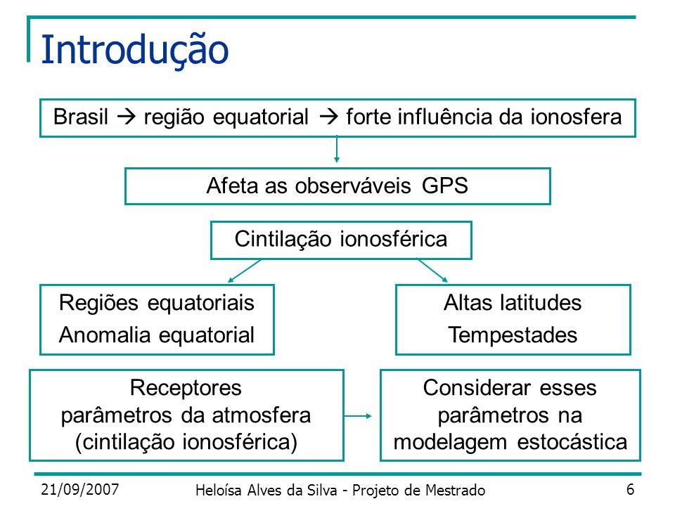 21/09/2007 Heloísa Alves da Silva - Projeto de Mestrado 6 Introdução Brasil região equatorial forte influência da ionosfera Afeta as observáveis GPS C