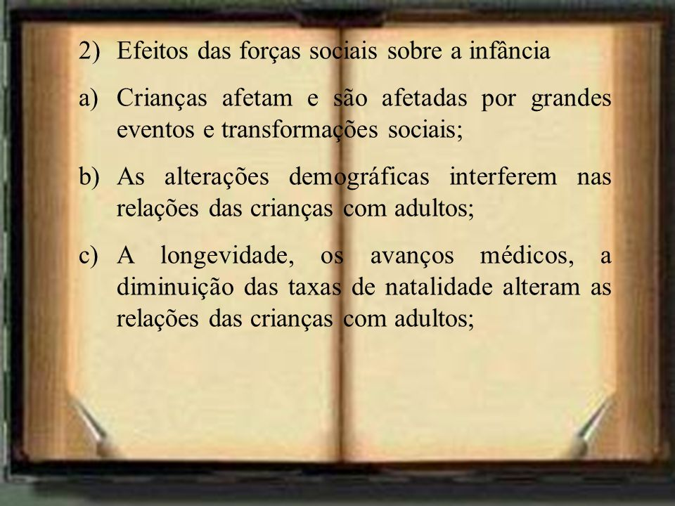 2)Efeitos das forças sociais sobre a infância a)Crianças afetam e são afetadas por grandes eventos e transformações sociais; b)As alterações demográfi