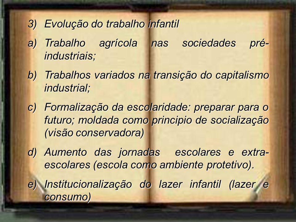 3)Evolução do trabalho infantil a)Trabalho agrícola nas sociedades pré- industriais; b)Trabalhos variados na transição do capitalismo industrial; c)Fo