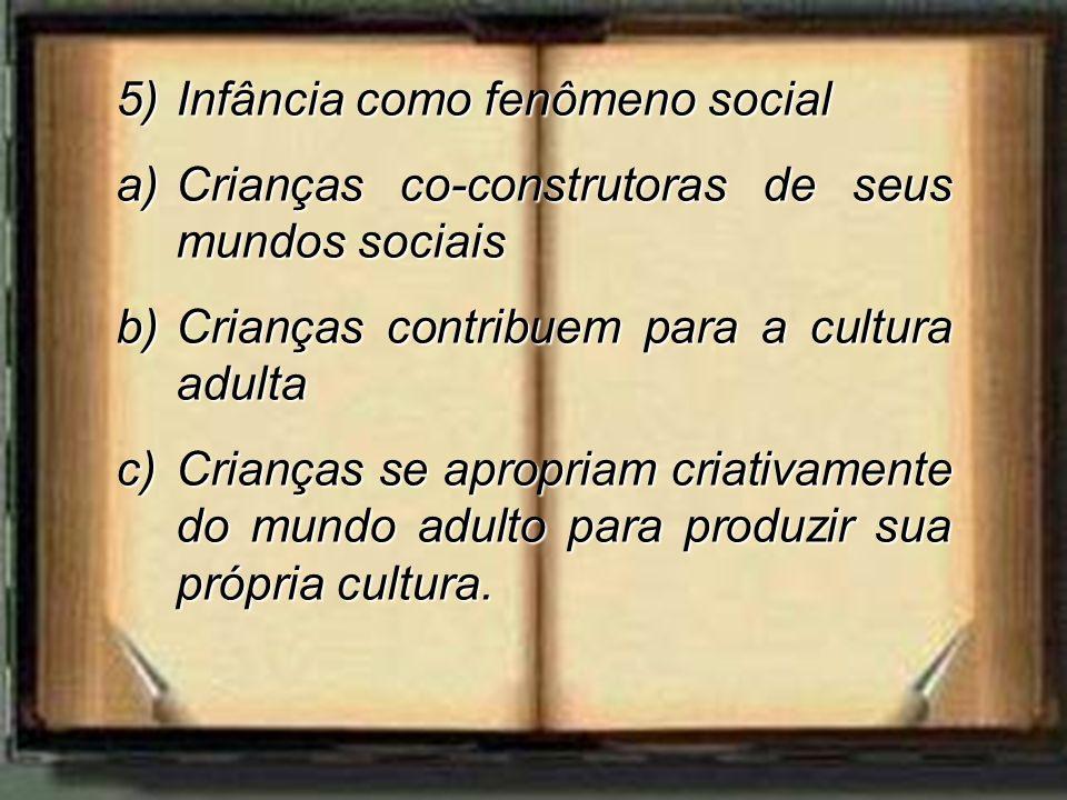 5)Infância como fenômeno social a)Crianças co-construtoras de seus mundos sociais b)Crianças contribuem para a cultura adulta c)Crianças se apropriam