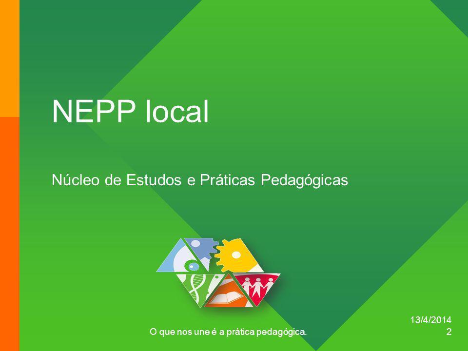 13/4/2014 O que nos une é a prática pedagógica. 2 NEPP local Núcleo de Estudos e Práticas Pedagógicas