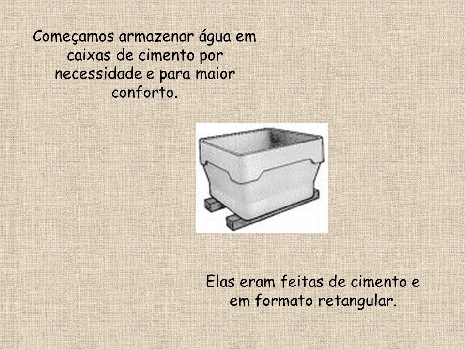 Começamos armazenar água em caixas de cimento por necessidade e para maior conforto. Elas eram feitas de cimento e em formato retangular.
