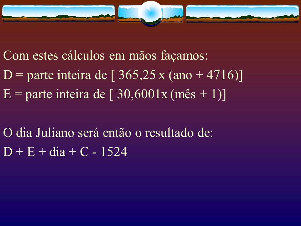 Com estes cálculos em mãos façamos: D = parte inteira de [ 365,25 x (ano + 4716)] E = parte inteira de [ 30,6001x (mês + 1)] O dia Juliano será então o resultado de: D + E + dia + C - 1524
