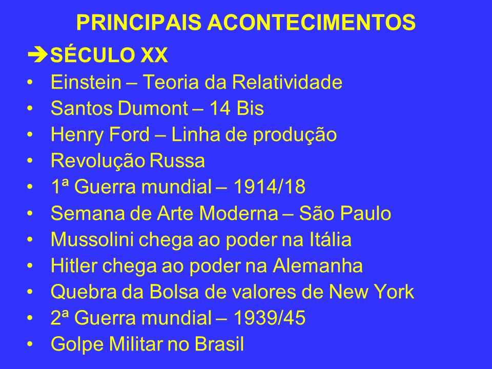 PRINCIPAIS ACONTECIMENTOS SÉCULO XX Einstein – Teoria da Relatividade Santos Dumont – 14 Bis Henry Ford – Linha de produção Revolução Russa 1ª Guerra