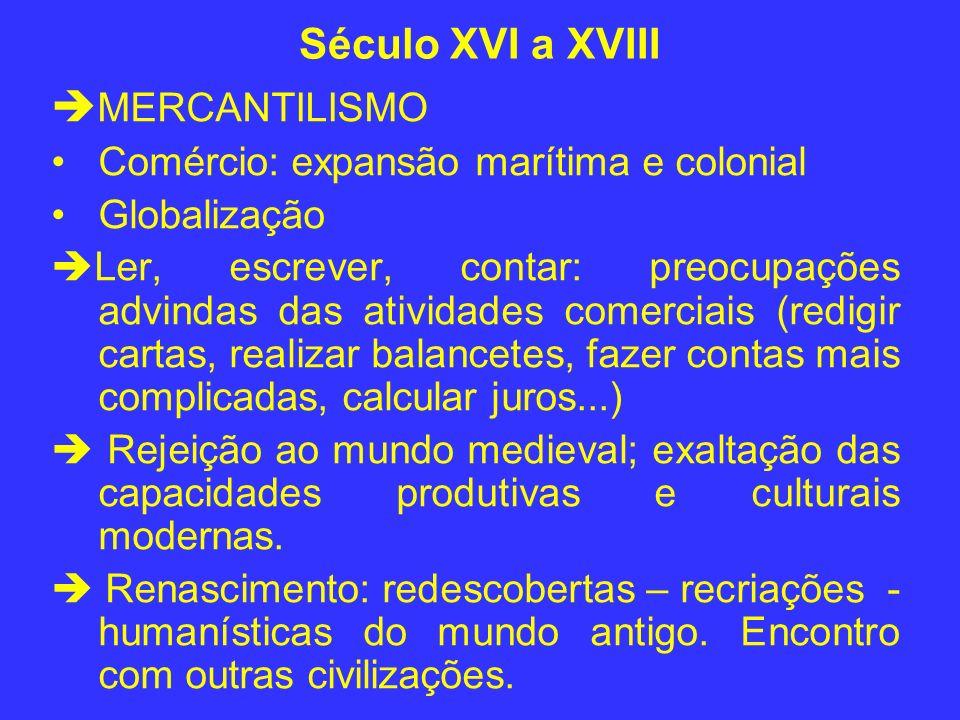 Século XVI a XVIII MERCANTILISMO Comércio: expansão marítima e colonial Globalização Ler, escrever, contar: preocupações advindas das atividades comer