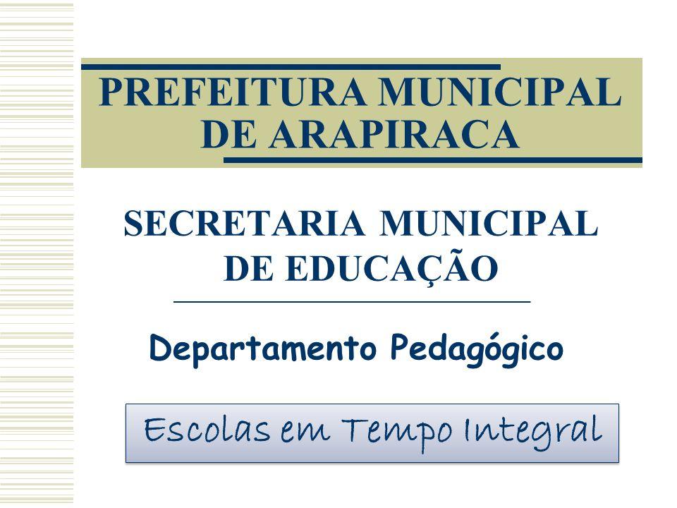PREFEITURA MUNICIPAL DE ARAPIRACA SECRETARIA MUNICIPAL DE EDUCAÇÃO Departamento Pedagógico Escolas em Tempo Integral