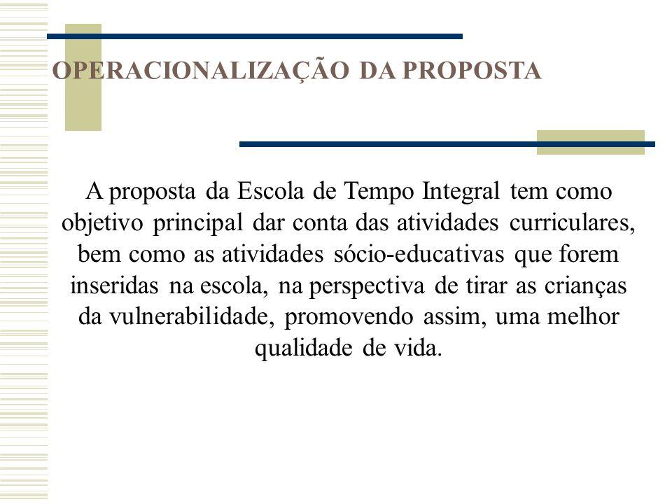 OPERACIONALIZAÇÃO DA PROPOSTA A proposta da Escola de Tempo Integral tem como objetivo principal dar conta das atividades curriculares, bem como as at