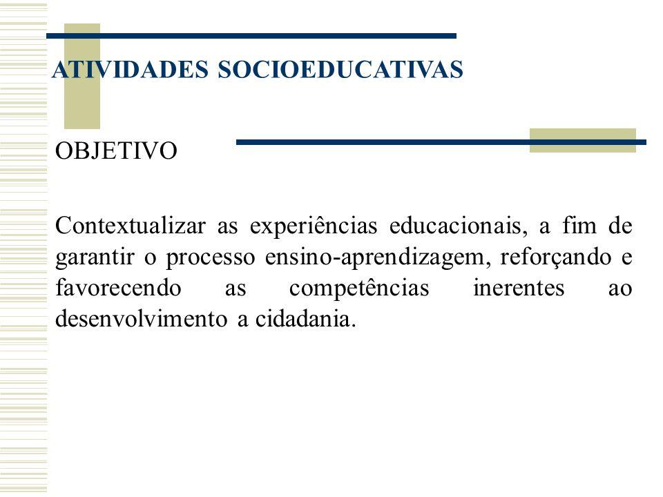 ATIVIDADES SOCIOEDUCATIVAS OBJETIVO Contextualizar as experiências educacionais, a fim de garantir o processo ensino-aprendizagem, reforçando e favore